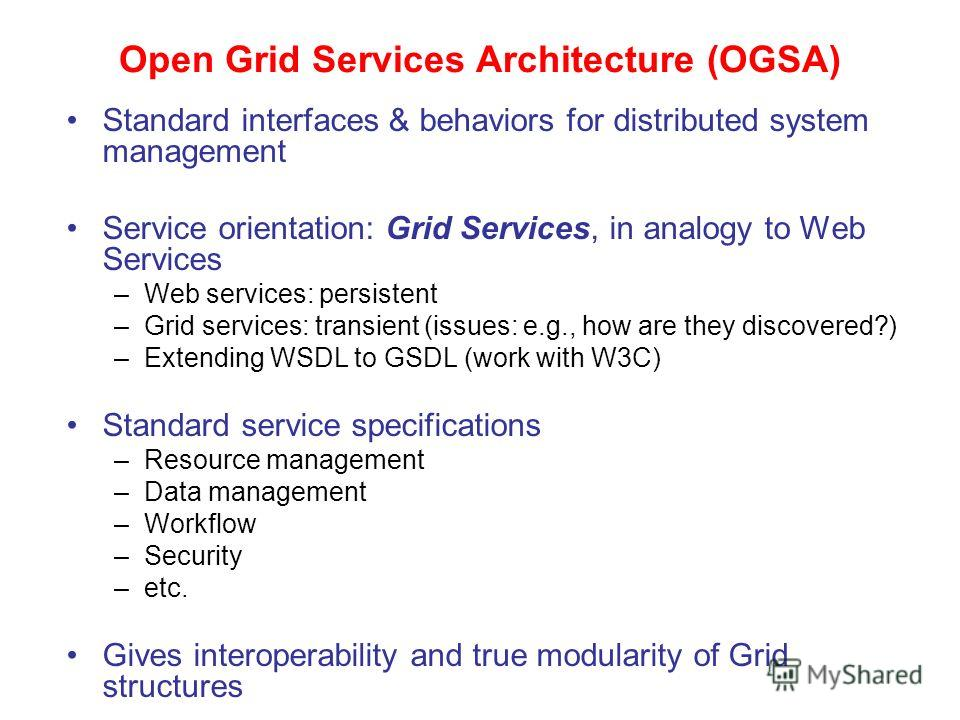 Open Grid Services Architecture (OGSA) Standard interfaces & behaviors for distributed system management Service orientation: Grid Services, in analogy to Web Services –Web services: persistent –Grid services: transient (issues: e.g., how are they di