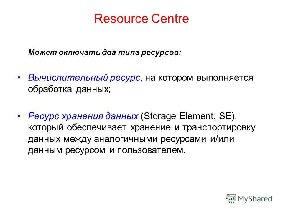 Resource Сentre Может включать два типа ресурсов: Вычислительный ресурс, на котором выполняется обработка данных; Ресурс хранения данных (Storage Element, SE), который обеспечивает хранение и транспортировку данных между аналогичными ресурсами и/или