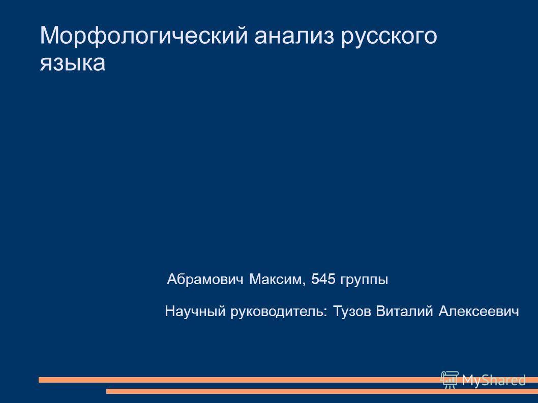 Абрамович Максим, 545 группы Научный руководитель: Тузов Виталий Алексеевич Морфологический анализ русского языка