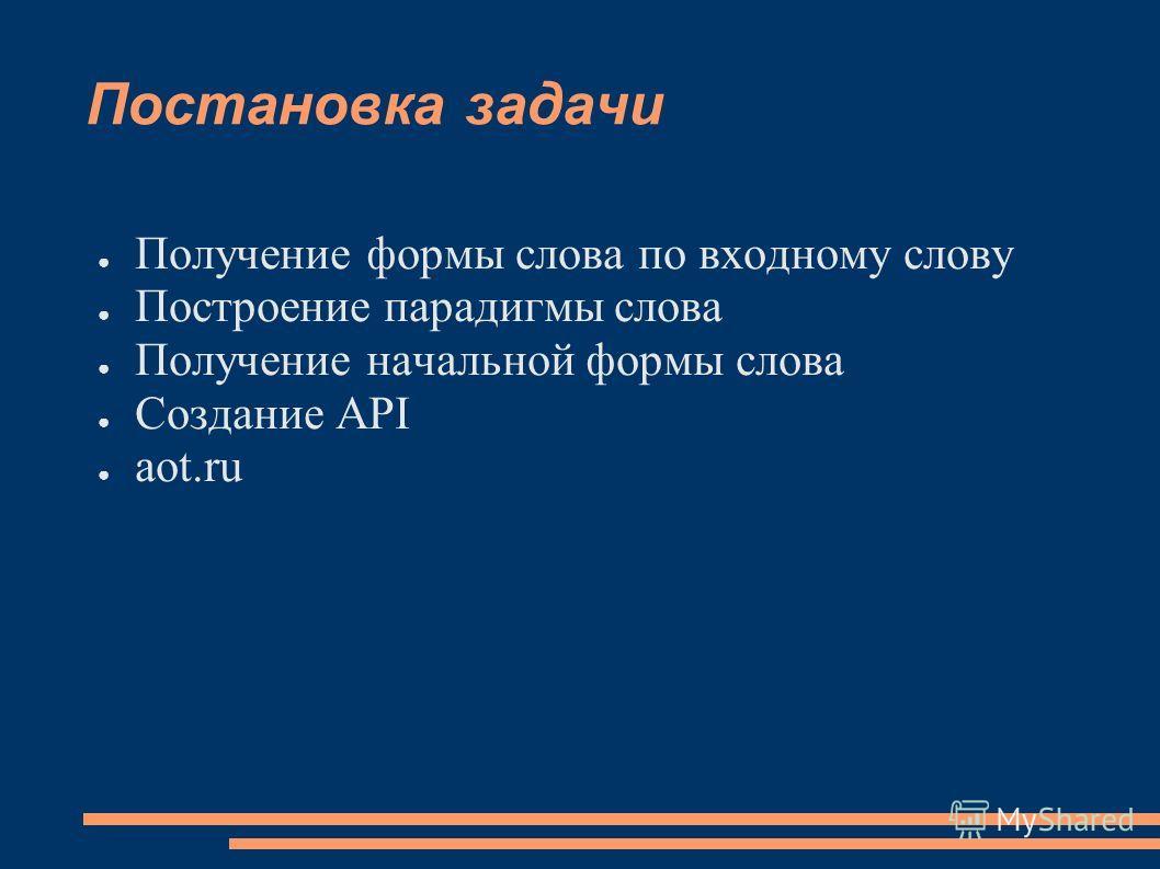 Постановка задачи Получение формы слова по входному слову Построение парадигмы слова Получение начальной формы слова Создание API aot.ru