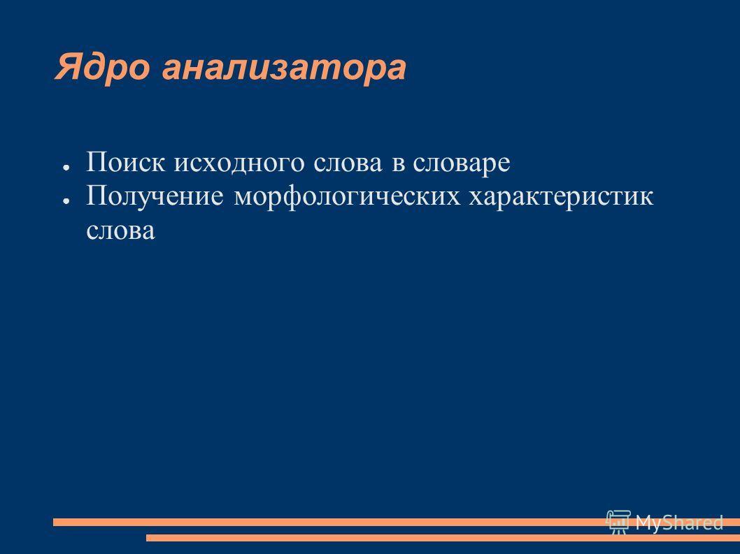 Ядро анализатора Поиск исходного слова в словаре Получение морфологических характеристик слова