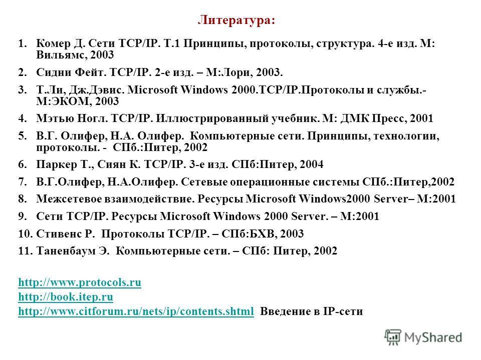 Литература: 1.Комер Д. Сети TCP/IP. Т.1 Принципы, протоколы, структура. 4-е изд. М: Вильямс, 2003 2.Сидни Фейт. TCP/IP. 2-е изд. – М:Лори, 2003. 3.Т.Ли, Дж.Дэвис. Microsoft Windows 2000.TCP/IP.Протоколы и службы.- М:ЭКОМ, 2003 4.Мэтью Ногл. TCP/IP. И