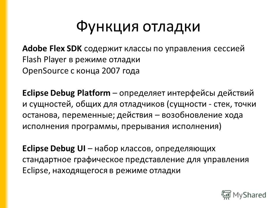 Функция отладки Adobe Flex SDK содержит классы по управления сессией Flash Player в режиме отладки OpenSource с конца 2007 года Eclipse Debug Platform – определяет интерфейсы действий и сущностей, общих для отладчиков (сущности - стек, точки останова