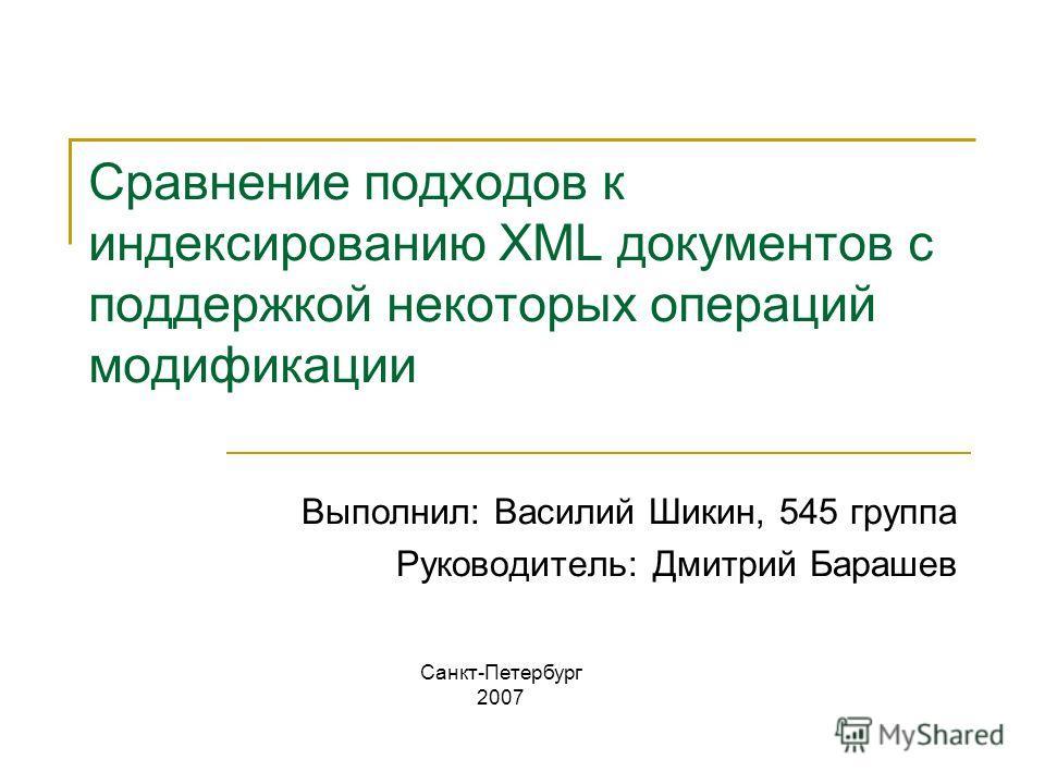 Сравнение подходов к индексированию XML документов c поддержкой некоторых операций модификации Выполнил: Василий Шикин, 545 группа Руководитель: Дмитрий Барашев Санкт-Петербург 2007