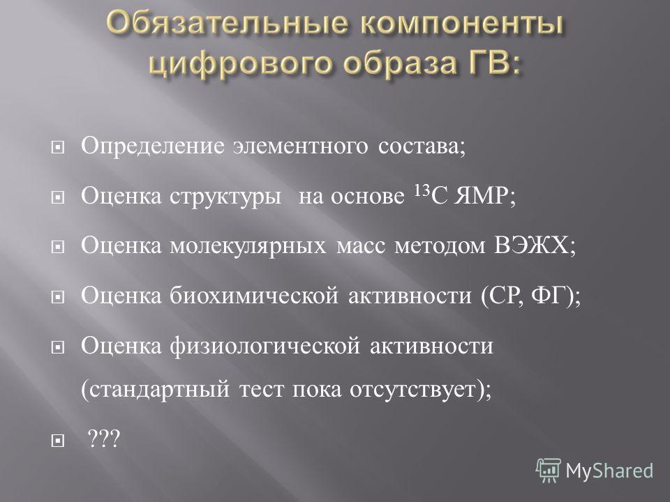 Определение элементного состава ; Оценка структуры на основе 13 С ЯМР ; Оценка молекулярных масс методом ВЭЖХ ; Оценка биохимической активности ( СР, ФГ ); Оценка физиологической активности ( стандартный тест пока отсутствует ); ???