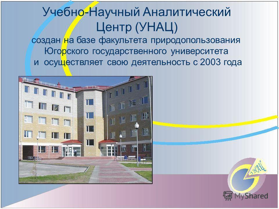 Учебно-Научный Аналитический Центр (УНАЦ) создан на базе факультета природопользования Югорского государственного университета и осуществляет свою деятельность с 2003 года