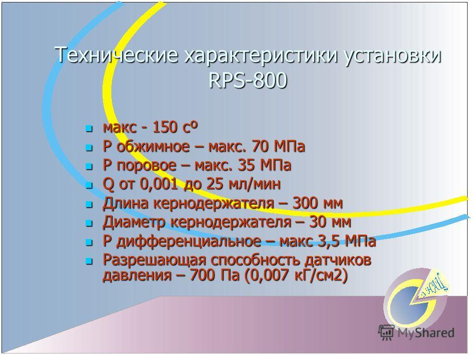 Технические характеристики установки RPS-800 макс - 150 сº макс - 150 сº P обжимное – макc. 70 MПа P обжимное – макc. 70 MПа P поровое – макc. 35 MПа P поровое – макc. 35 MПа Q от 0,001 до 25 мл/мин Q от 0,001 до 25 мл/мин Длина кернодержателя – 300