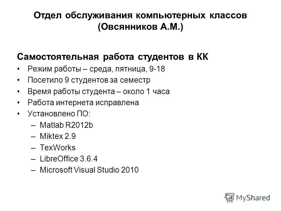 Самостоятельная работа студентов в КК Режим работы – среда, пятница, 9-18 Посетило 9 студентов за семестр Время работы студента – около 1 часа Работа интернета исправлена Установлено ПО: –Matlab R2012b –Miktex 2.9 –TexWorks –LibreOffice 3.6.4 –Micros