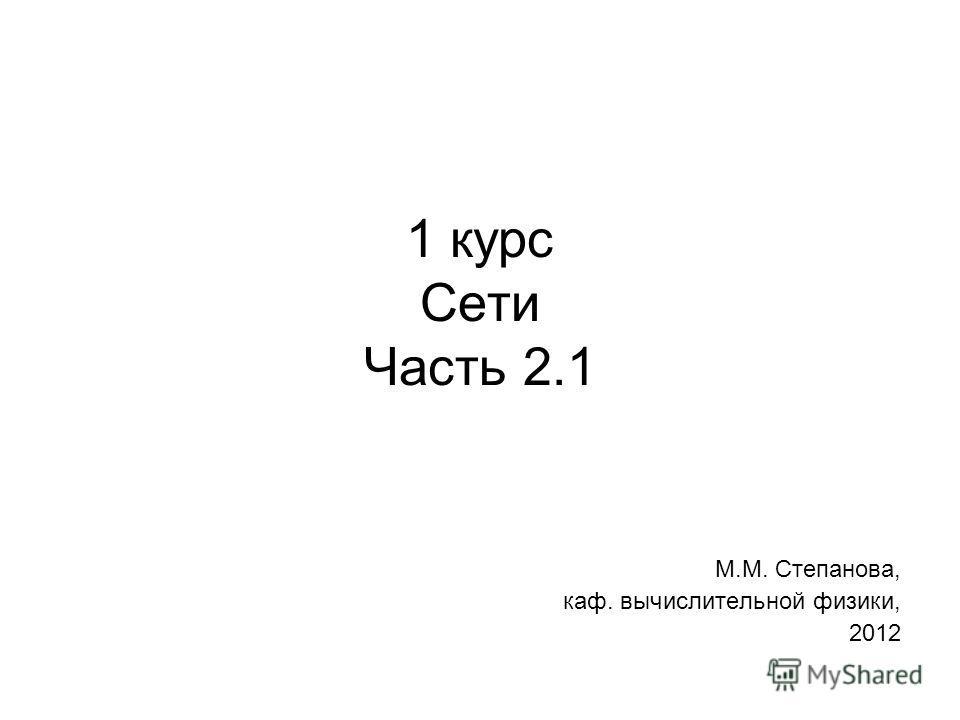 1 курс Сети Часть 2.1 М.М. Степанова, каф. вычислительной физики, 2012