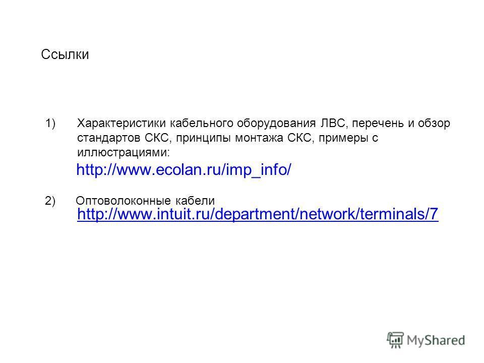 Cсылки 1)Характеристики кабельного оборудования ЛВС, перечень и обзор стандартов СКС, принципы монтажа СКС, примеры c иллюстрациями: http://www.ecolan.ru/imp_info/ 2) Оптоволоконные кабели http://www.intuit.ru/department/network/terminals/7