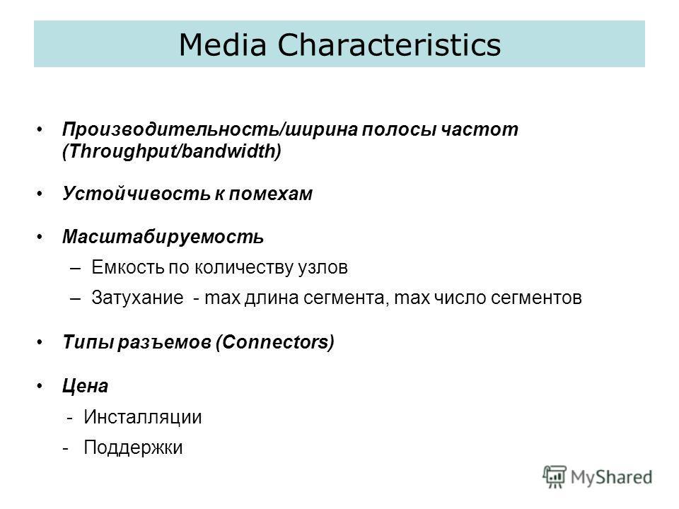 Media Characteristics Производительность/ширина полосы частот (Throughput/bandwidth) Устойчивость к помехам Масштабируемость –Емкость по количеству узлов –Затухание - max длина сегмента, max число сегментов Типы разъемов (Connectors) Цена - Инсталляц