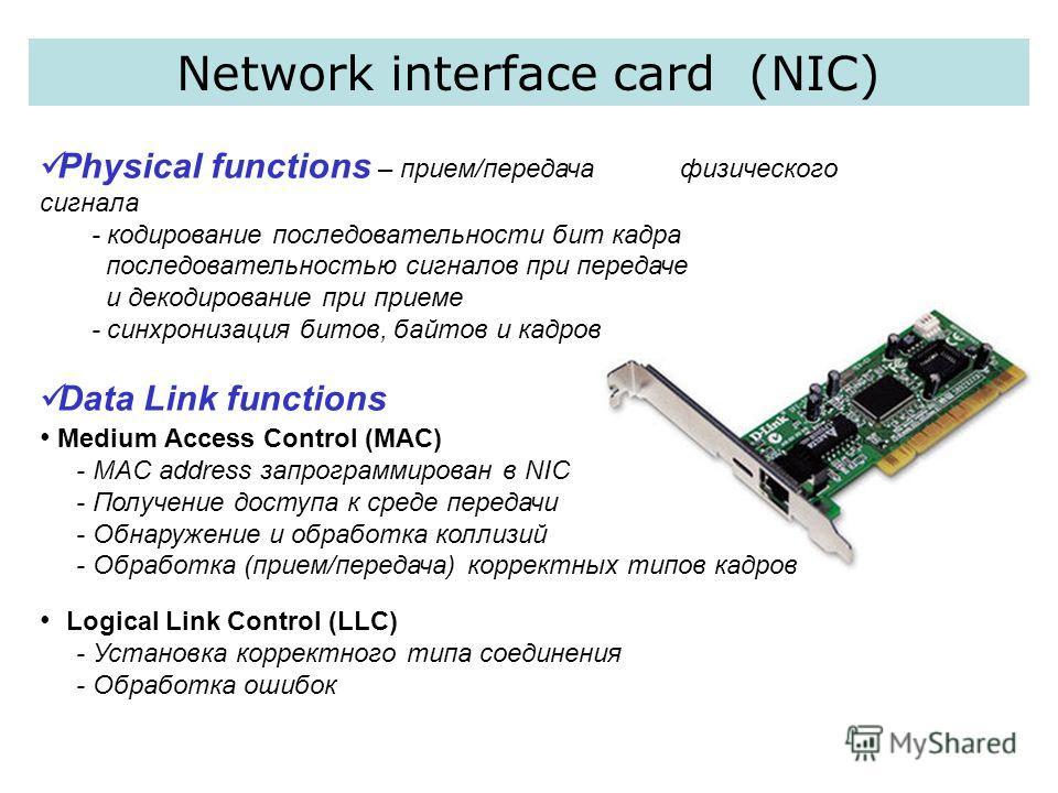 Network interface card (NIC) Physical functions – прием/передача физического сигнала - кодирование последовательности бит кадра последовательностью сигналов при передаче и декодирование при приеме - синхронизация битов, байтов и кадров Data Link func