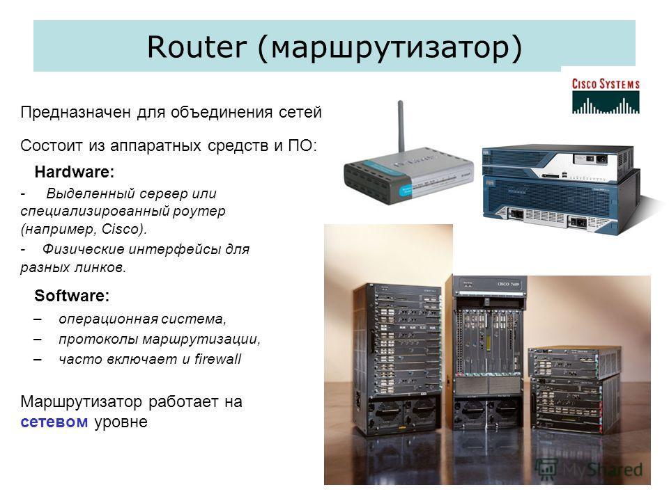 Router (маршрутизатор) Предназначен для объединения сетей Состоит из аппаратных средств и ПО: Hardware: - Выделенный сервер или специализированный роутер (например, Cisco). - Физические интерфейсы для разных линков. Software: – операционная система,