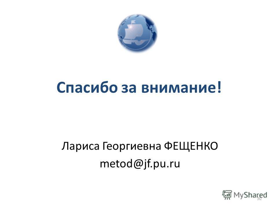 Спасибо за внимание! Лариса Георгиевна ФЕЩЕНКО metod@jf.pu.ru 30