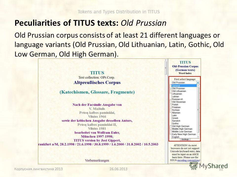Tokens and Types Distribution in TITUS Peculiarities of TITUS texts: Old Prussian Корпусная лингвистика 201326.06.2013 Old Prussian corpus consists of at least 21 different languages or language variants (Old Prussian, Old Lithuanian, Latin, Gothic,