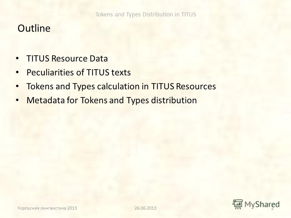 Tokens and Types Distribution in TITUS Outline TITUS Resource Data Peculiarities of TITUS texts Tokens and Types calculation in TITUS Resources Metadata for Tokens and Types distribution Корпусная лингвистика 201326.06.20132