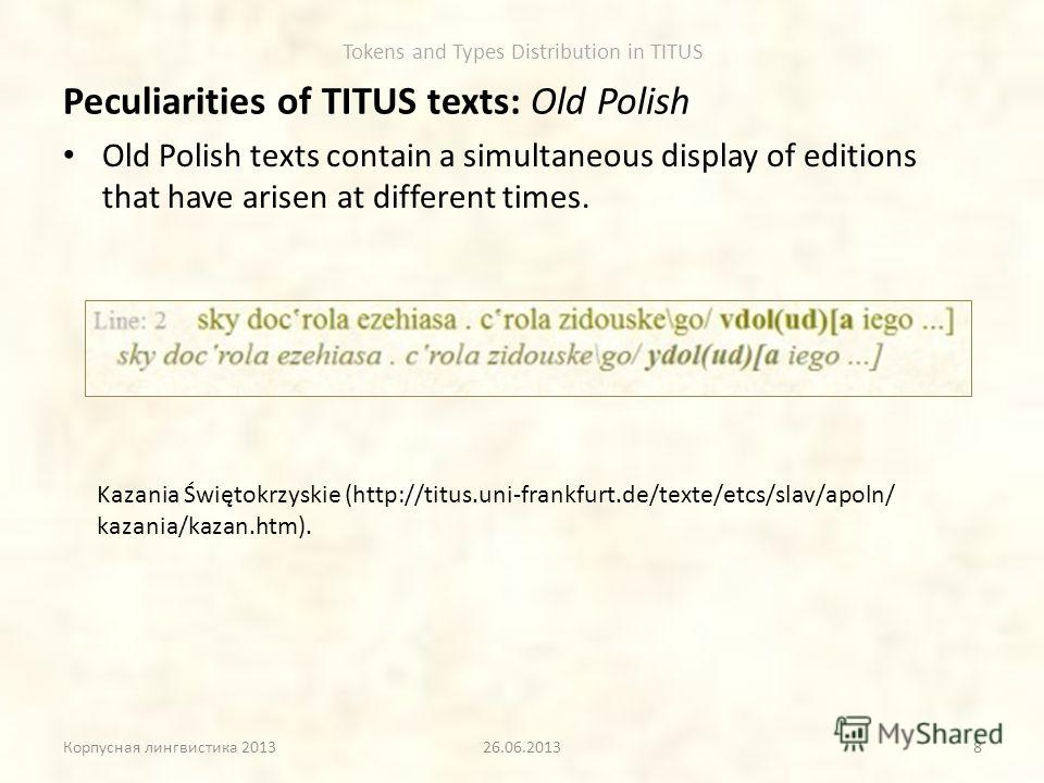 Tokens and Types Distribution in TITUS Peculiarities of TITUS texts: Old Polish Old Polish texts contain a simultaneous display of editions that have arisen at different times. Корпусная лингвистика 201326.06.2013 Kazania Świętokrzyskie (http://titu