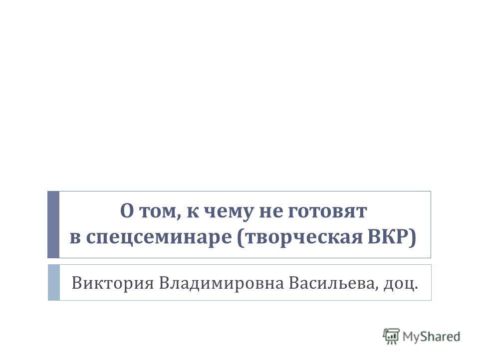 О том, к чему не готовят в спецсеминаре ( творческая ВКР ) Виктория Владимировна Васильева, доц.