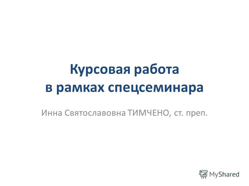 Курсовая работа в рамках спецсеминара Инна Святославовна ТИМЧЕНО, ст. преп.