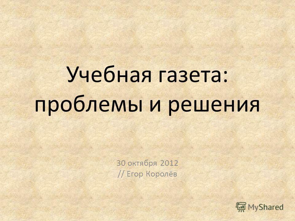 Учебная газета: проблемы и решения 30 октября 2012 // Егор Королёв