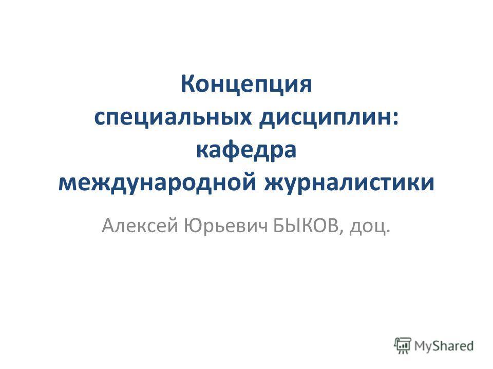 Концепция специальных дисциплин: кафедра международной журналистики Алексей Юрьевич БЫКОВ, доц.