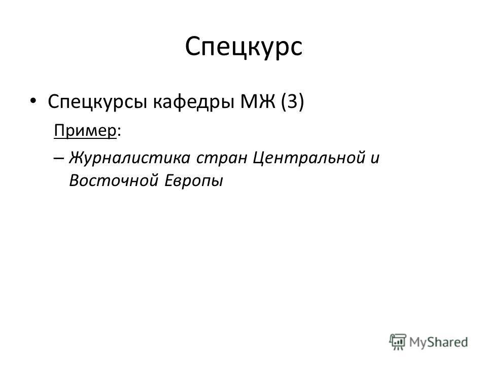 Спецкурс Спецкурсы кафедры МЖ (3) Пример: – Журналистика стран Центральной и Восточной Европы