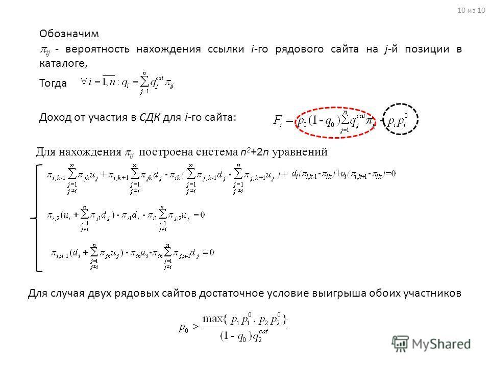 Для нахождения ij построена система n 2 +2n уравнений 10 из 10 Для случая двух рядовых сайтов достаточное условие выигрыша обоих участников Обозначим ij - вероятность нахождения ссылки i-го рядового сайта на j-й позиции в каталоге, Тогда Доход от уча