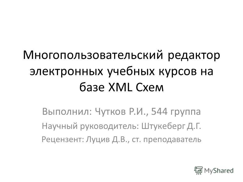 Многопользовательский редактор электронных учебных курсов на базе XML Cхем Выполнил: Чутков Р.И., 544 группа Научный руководитель: Штукеберг Д.Г. Рецензент: Луцив Д.В., ст. преподаватель