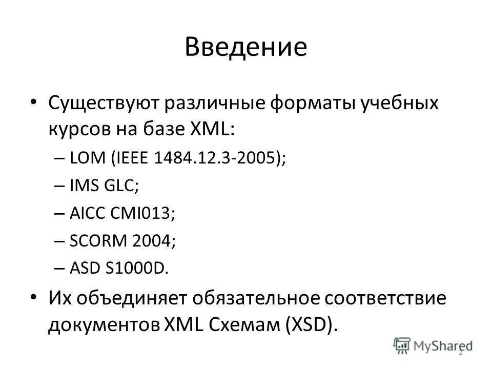 Введение Существуют различные форматы учебных курсов на базе XML: – LOM (IEEE 1484.12.3-2005); – IMS GLC; – AICC CMI013; – SCORM 2004; – ASD S1000D. Их объединяет обязательное соответствие документов XML Схемам (XSD). 2