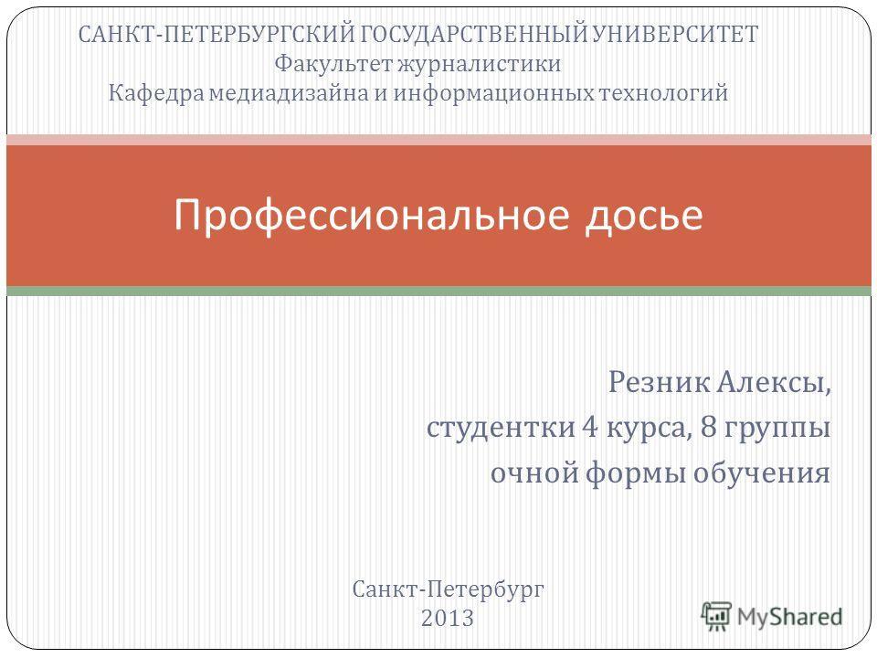 Резник Алексы, студентки 4 курса, 8 группы очной формы обучения Профессиональное досье САНКТ - ПЕТЕРБУРГСКИЙ ГОСУДАРСТВЕННЫЙ УНИВЕРСИТЕТ Факультет журналистики Кафедра медиадизайна и информационных технологий Санкт - Петербург 2013