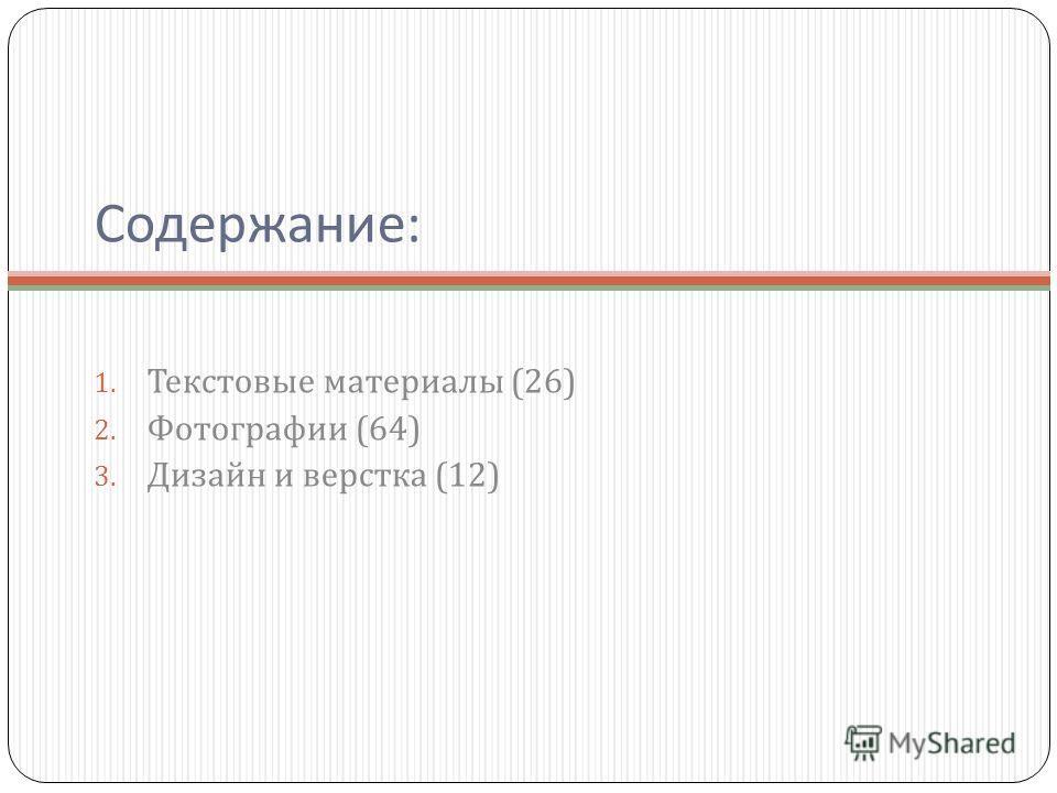 Содержание : 1. Текстовые материалы (26) 2. Фотографии (64) 3. Дизайн и верстка (12)