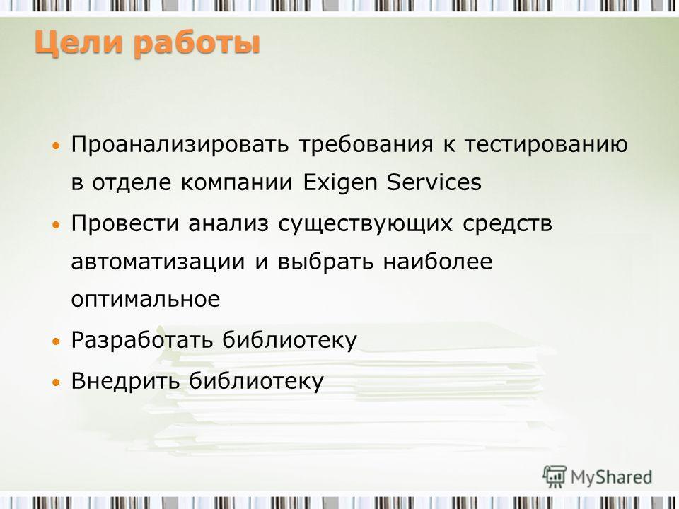 Цели работы Проанализировать требования к тестированию в отделе компании Exigen Services Провести анализ существующих средств автоматизации и выбрать наиболее оптимальное Разработать библиотеку Внедрить библиотеку