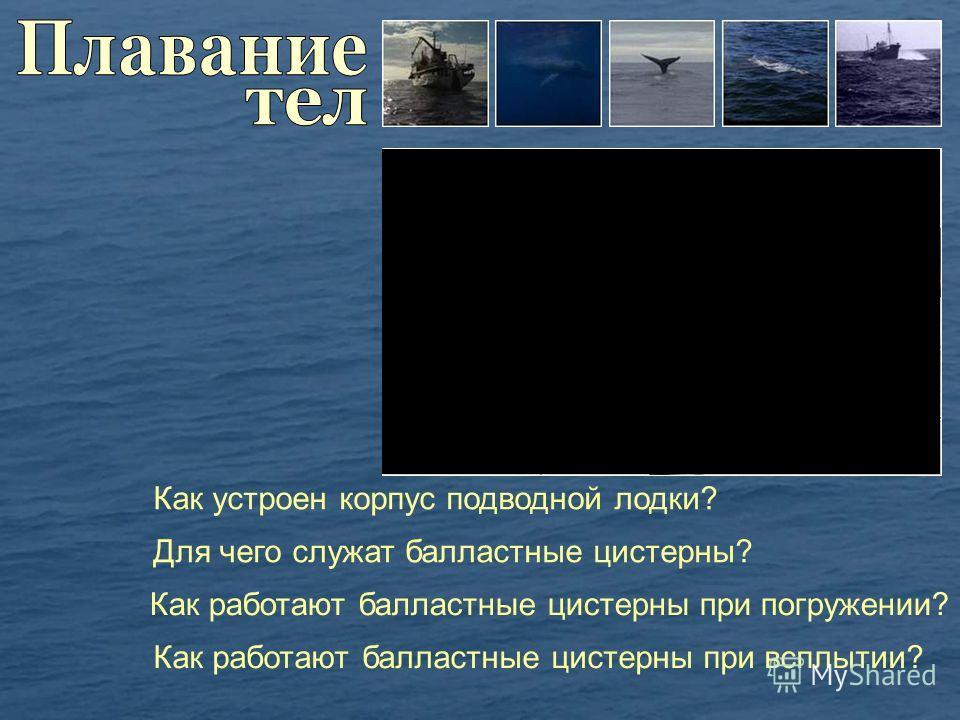 Как устроен корпус подводной лодки? Для чего служат балластные цистерны? Как работают балластные цистерны при погружении? Как работают балластные цистерны при всплытии?