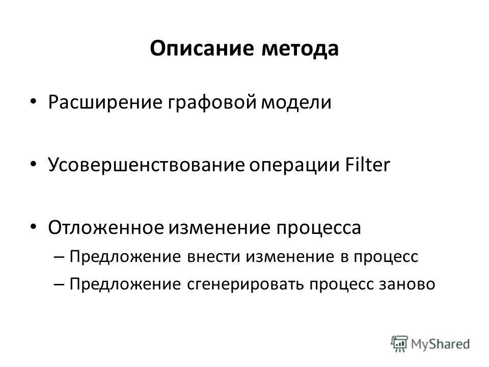 Описание метода Расширение графовой модели Усовершенствование операции Filter Отложенное изменение процесса – Предложение внести изменение в процесс – Предложение сгенерировать процесс заново