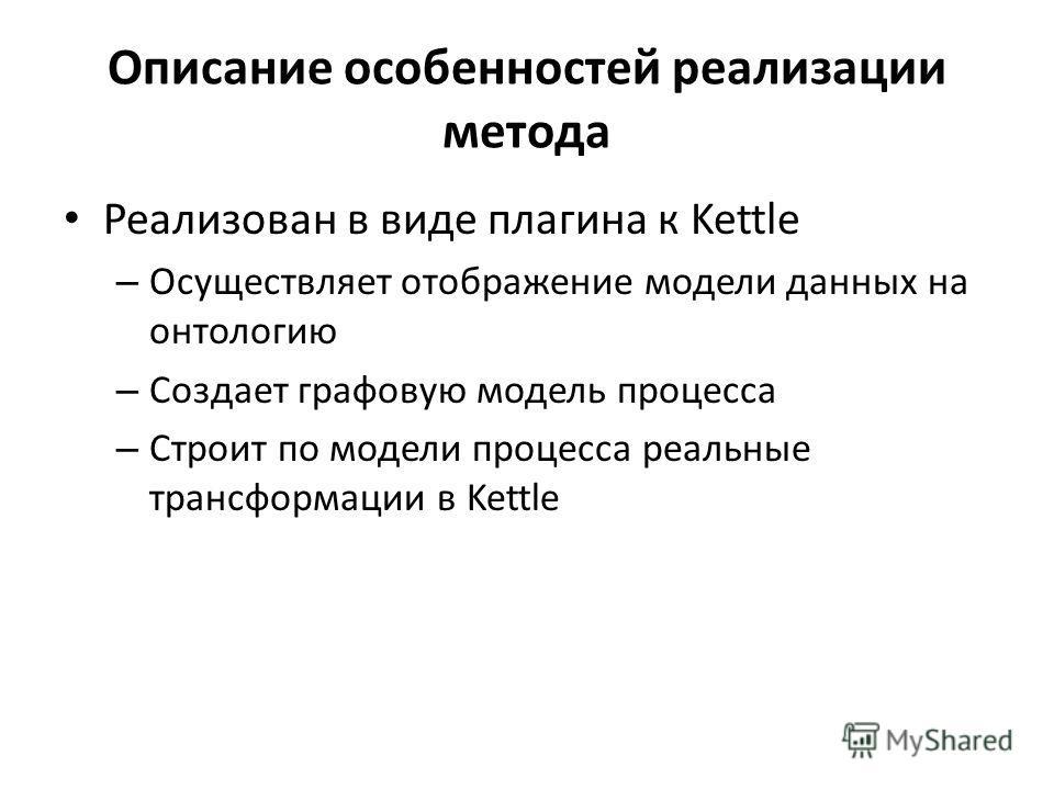 Описание особенностей реализации метода Реализован в виде плагина к Kettle – Осуществляет отображение модели данных на онтологию – Создает графовую модель процесса – Строит по модели процесса реальные трансформации в Kettle