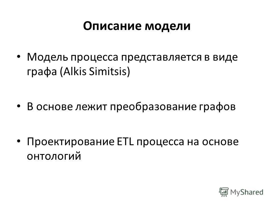 Описание модели Модель процесса представляется в виде графа (Alkis Simitsis) В основе лежит преобразование графов Проектирование ETL процесса на основе онтологий