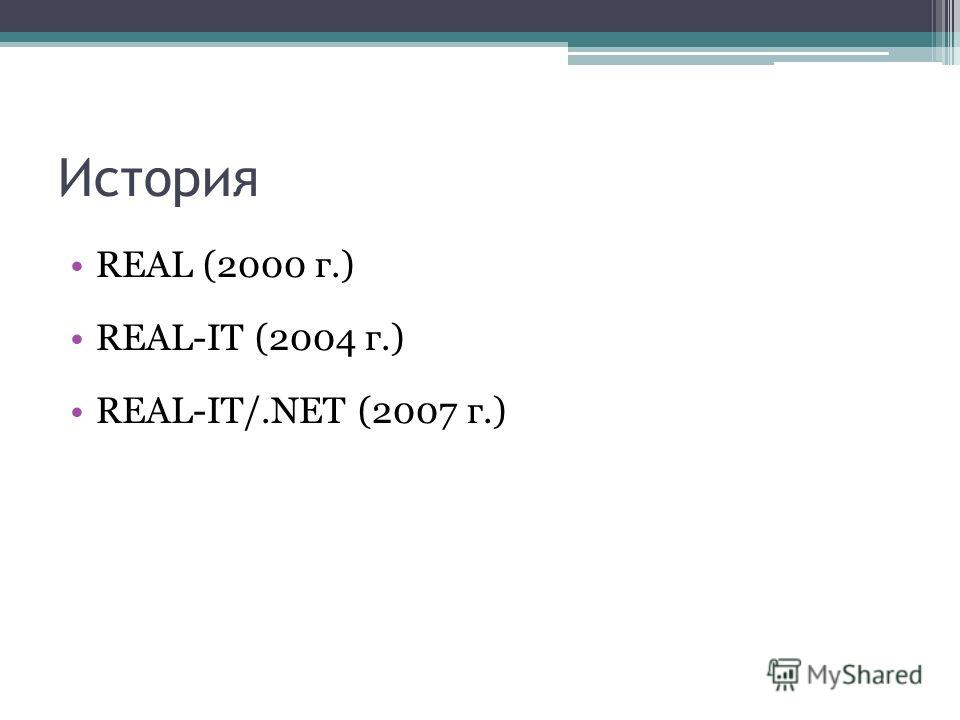 История REAL (2000 г.) REAL-IT (2004 г.) REAL-IT/.NET (2007 г.)