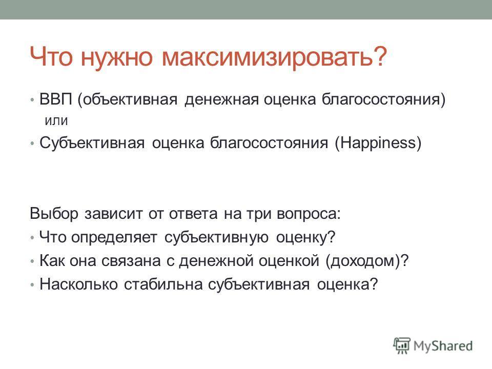 Что нужно максимизировать? ВВП (объективная денежная оценка благосостояния) или Субъективная оценка благосостояния (Happiness) Выбор зависит от ответа на три вопроса: Что определяет субъективную оценку? Как она связана с денежной оценкой (доходом)? Н