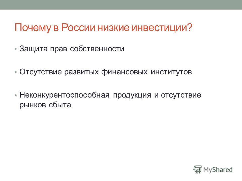 Почему в России низкие инвестиции? Защита прав собственности Отсутствие развитых финансовых институтов Неконкурентоспособная продукция и отсутствие рынков сбыта