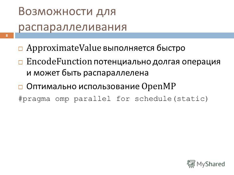 Возможности для распараллеливания 8 ApproximateValue выполняется быстро EncodeFunction потенциально долгая операция и может быть распараллелена Оптимально использование OpenMP #pragma omp parallel for schedule(static)