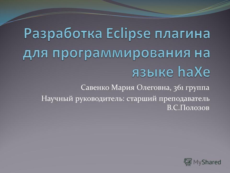 Савенко Мария Олеговна, 361 группа Научный руководитель: старший преподаватель В.С.Полозов