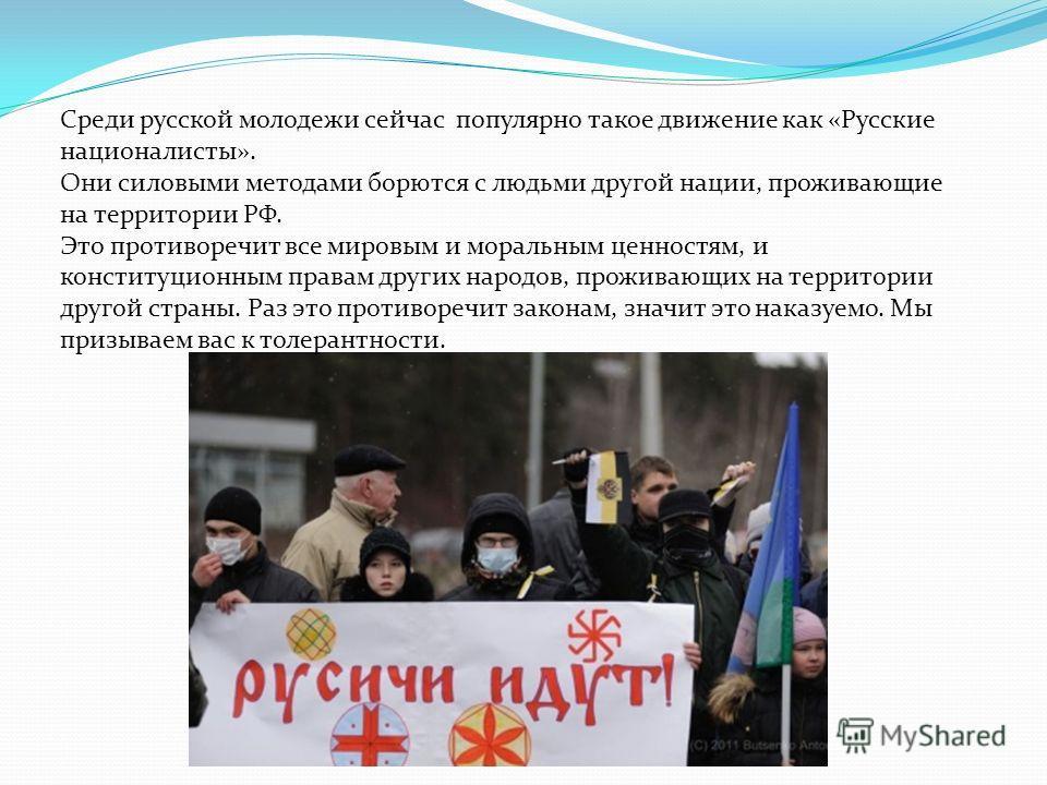 Среди русской молодежи сейчас популярно такое движение как «Русские националисты». Они силовыми методами борются с людьми другой нации, проживающие на территории РФ. Это противоречит все мировым и моральным ценностям, и конституционным правам других