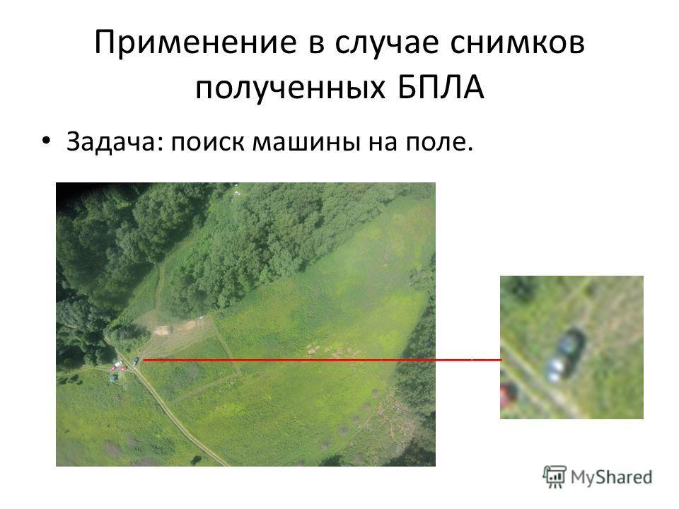Применение в случае снимков полученных БПЛА Задача: поиск машины на поле. ________________________