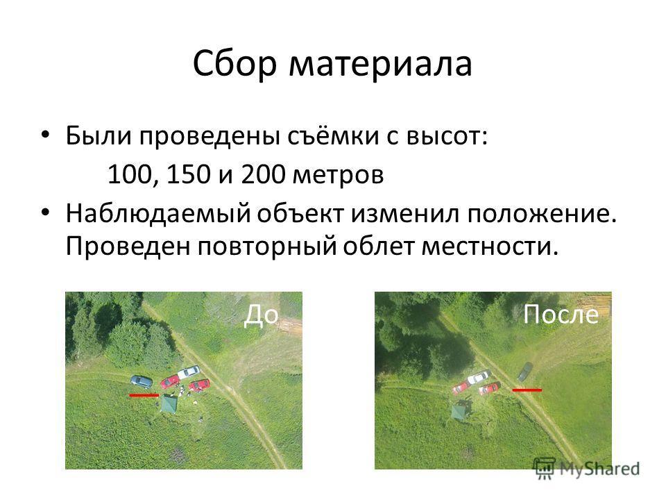 Сбор материала Были проведены съёмки с высот: 100, 150 и 200 метров Наблюдаемый объект изменил положение. Проведен повторный облет местности. ДоПосле __