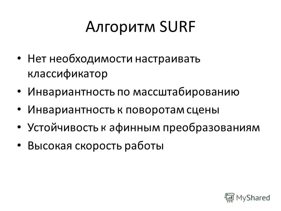 Алгоритм SURF Нет необходимости настраивать классификатор Инвариантность по массштабированию Инвариантность к поворотам сцены Устойчивость к афинным преобразованиям Высокая скорость работы До