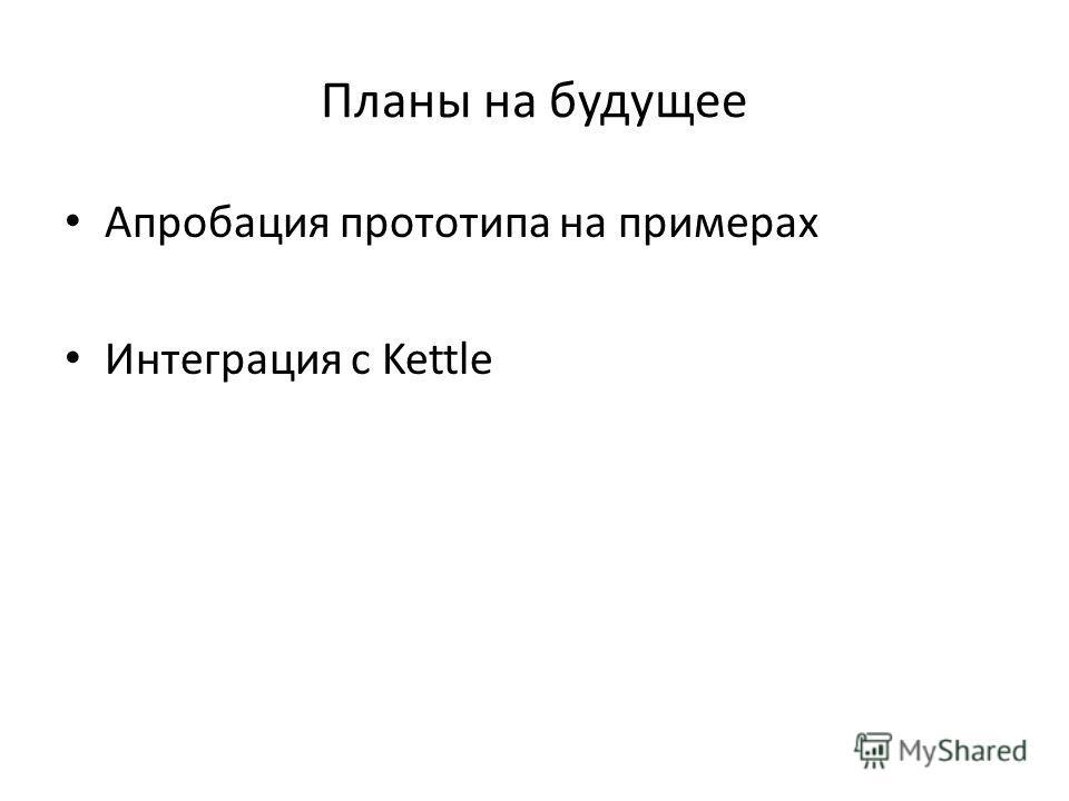 Планы на будущее Апробация прототипа на примерах Интеграция с Kettle