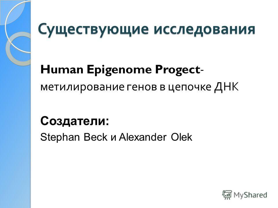 Существующие исследования Human Epigenome Progect- метилирование генов в цепочке ДНК Создатели: Stephan Beck и Alexander Olek