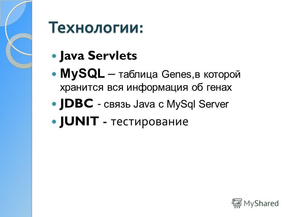 Технологии : Java Servlets MySQL – таблица Genes,в которой хранится вся информация об генах JDBC - связь Java c MySql Server JUNIT - тестирование