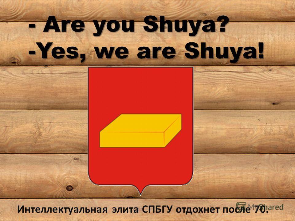 - Are you Shuya? -Yes, we are Shuya! Интеллектуальная элита СПБГУ отдохнет после 70.