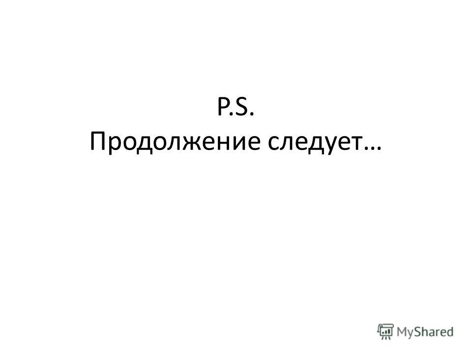 P.S. Продолжение следует…